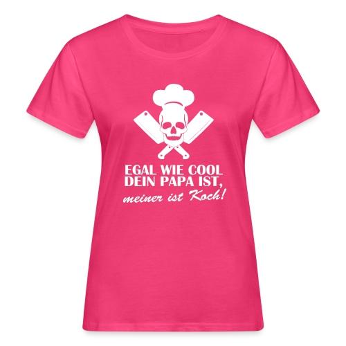 Egal wie cool Dein Papa ist, meiner ist Koch - Frauen Bio-T-Shirt