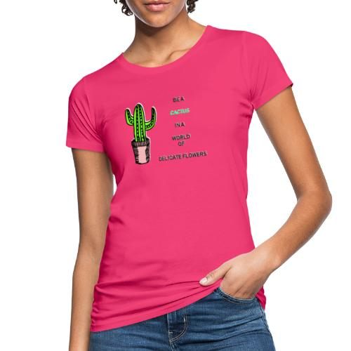Be a Cactus in a world of delicate Flowers - Frauen Bio-T-Shirt