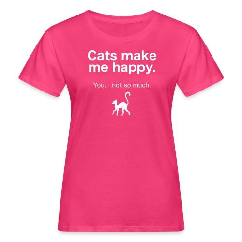 Cats make me happy you not so much - Frauen Bio-T-Shirt