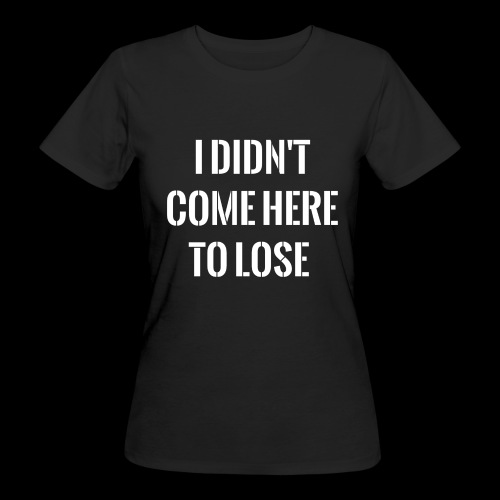 I DIDN'T COME HERE TO LOSE - Women's Organic T-Shirt