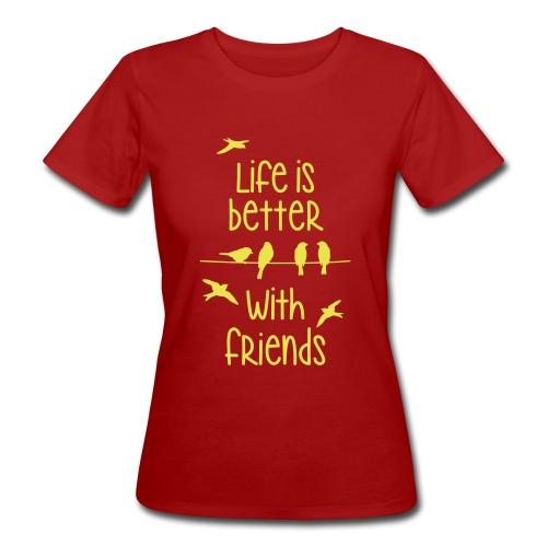 elämä on parempi ystävien kanssa lintujen - life - Women's Organic T-Shirt