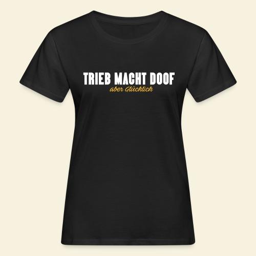 Trieb macht Doof - aber glücklich - Frauen Bio-T-Shirt