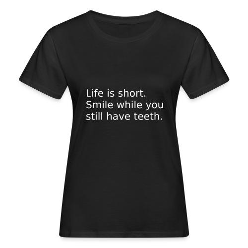 Das Leben ist kurz. Lächle. - Frauen Bio-T-Shirt
