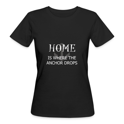 Home is where the anchor drops - Women's Organic T-Shirt