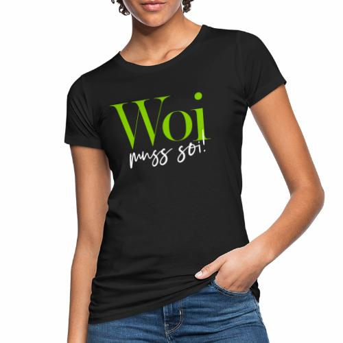 Woi muss soi! - Frauen Bio-T-Shirt
