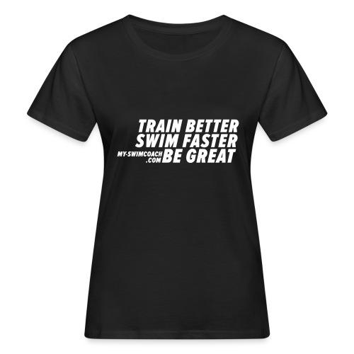 TRAIN BETTER. SWIM FASTER. BE GREAT. - Frauen Bio-T-Shirt