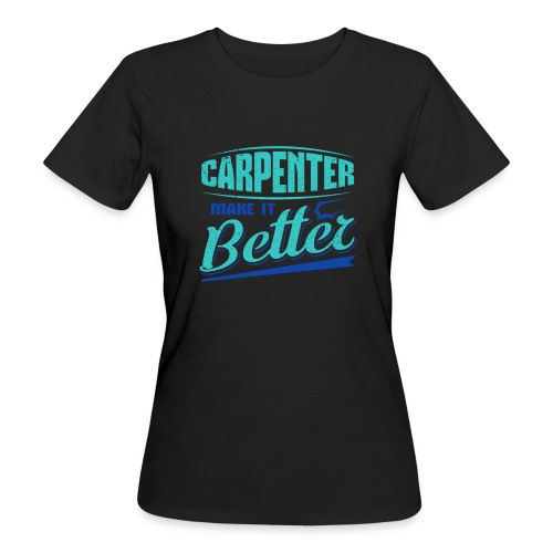Carpenter Gift Carpenter Make it Better - Women's Organic T-Shirt