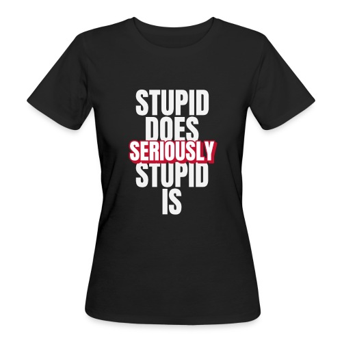 stupid does seriously - Organic damer