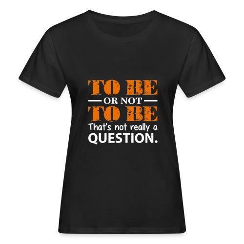 To be or not to be - Økologisk T-skjorte for kvinner