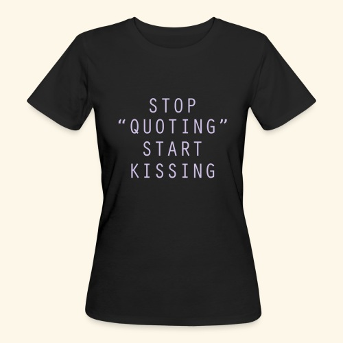 Stop Quoting Start Kissing - Women's Organic T-Shirt