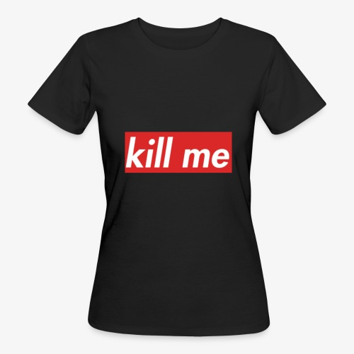 kill me - Women's Organic T-Shirt