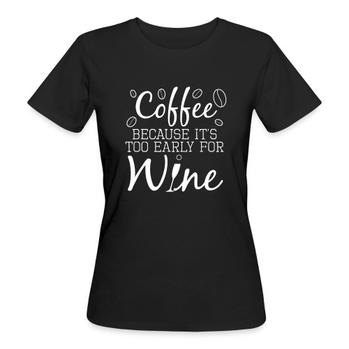 Coffee Because It's Too Early For Wine - Frauen Bio-T-Shirt