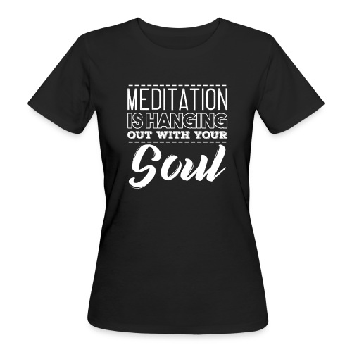 MEDITATION IS HANGING OUT WITH YOUR SOUL - Frauen Bio-T-Shirt