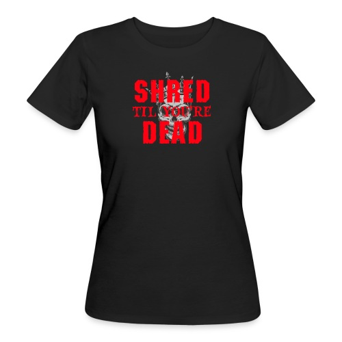 Shred til you're Dead - Text - Ekologisk T-shirt dam