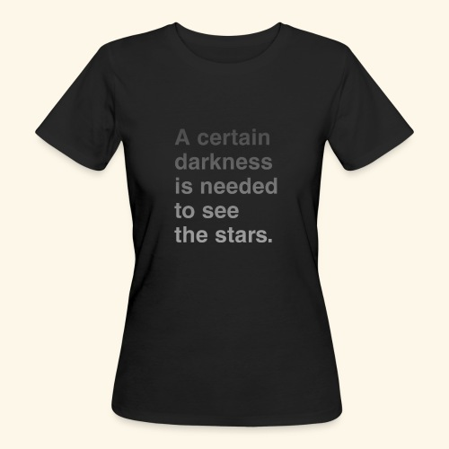 A certain darkness is needed to see the stars. - T-shirt bio Femme
