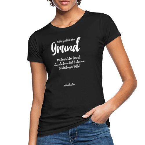 Nichts geschieht ohne Grund! - Frauen Bio-T-Shirt