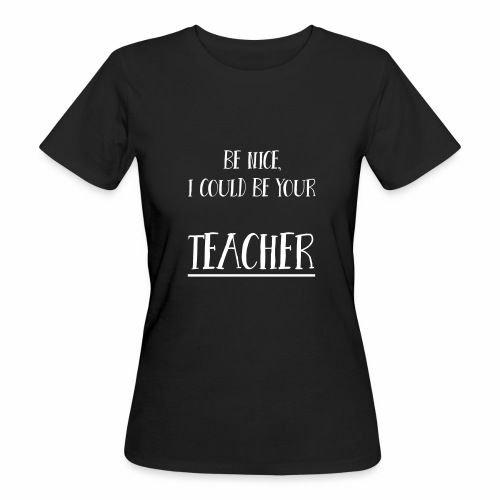 Be nice, I could be your teacher - Frauen Bio-T-Shirt