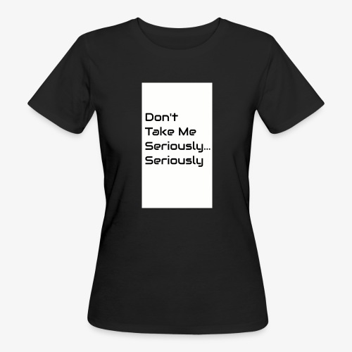 Don't Take Me Seriously... - Women's Organic T-Shirt