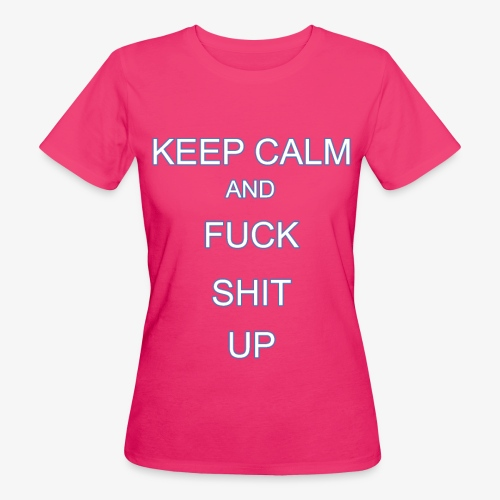 Keep Calm and Fuck Shit Up - T-shirt ecologica da donna