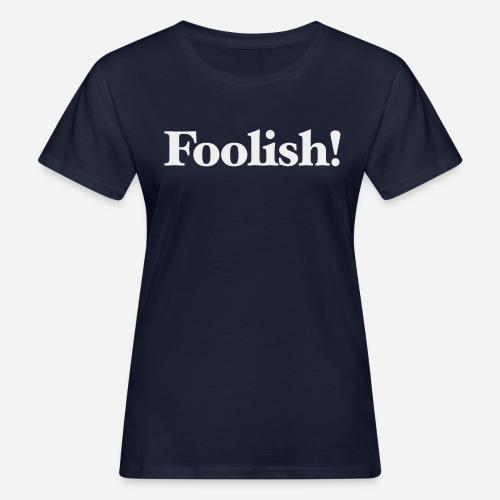 Foolish! - Frauen Bio-T-Shirt