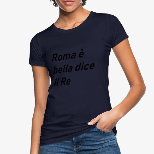 ROMA è bella dice il RE - T-shirt ecologica da donna
