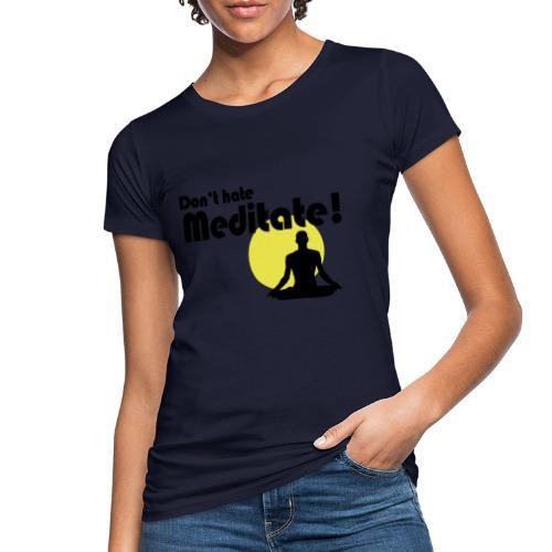 Don't hate, meditate! - Frauen Bio-T-Shirt