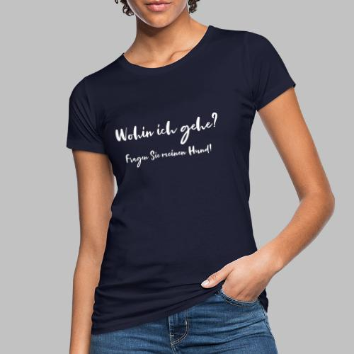 Wohin ich gehe? Fragen Sie meinen Hund - Frauen Bio-T-Shirt