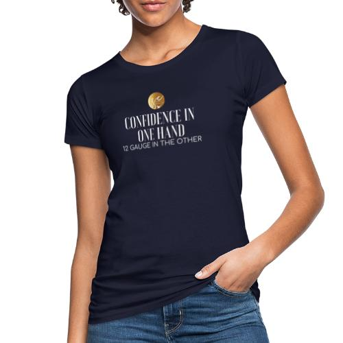 Confidence in one hand 12 gauge in the other - Women's Organic T-Shirt