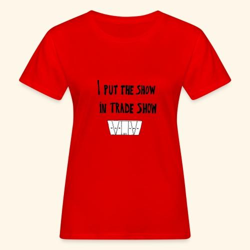 I put the show in trade show - T-shirt bio Femme