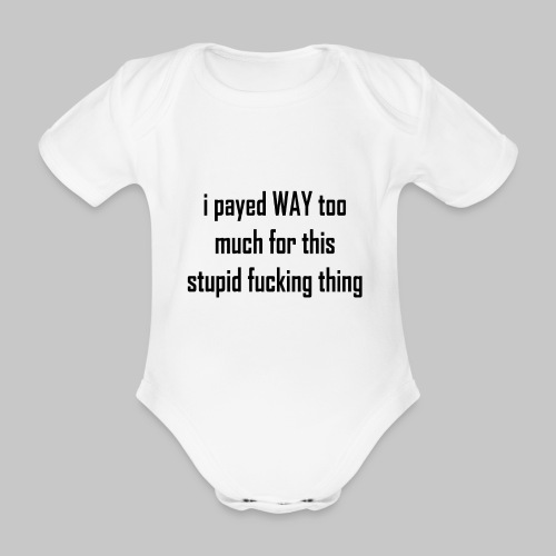 I payed WAY too much for this stupid fucking thing - Organic Short-sleeved Baby Bodysuit