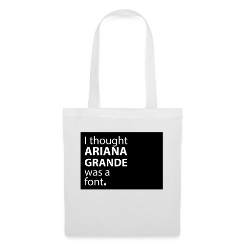 I thought ariana grande was a font - Tas van stof