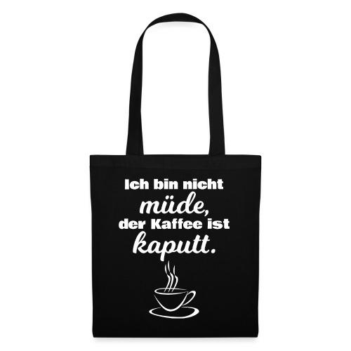 Ich bin nicht müde, der Kaffee ist kaputt. - Stoffbeutel