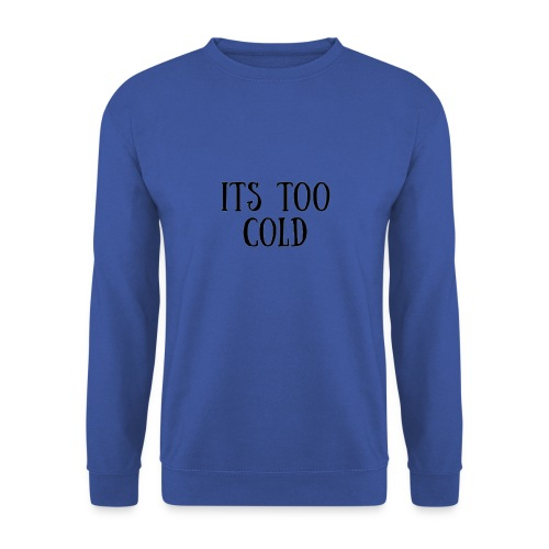 Its Too Cold - Men's Sweatshirt