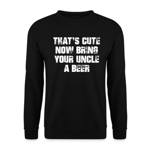 That's Cute Now Bring Your Uncle A Beer - Unisex Sweatshirt