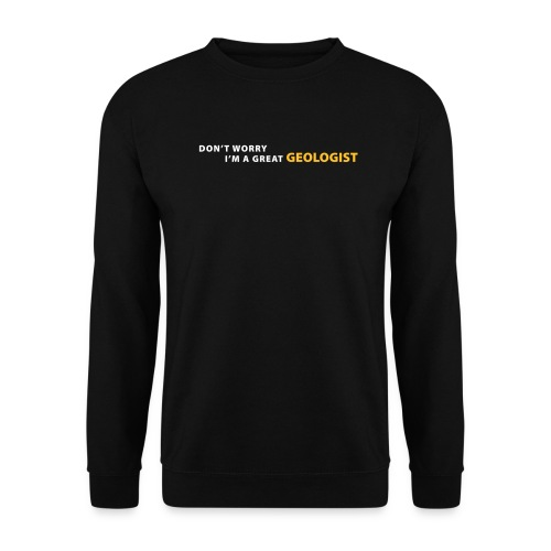 dont worry im a great geologist - Sweat-shirt Unisex