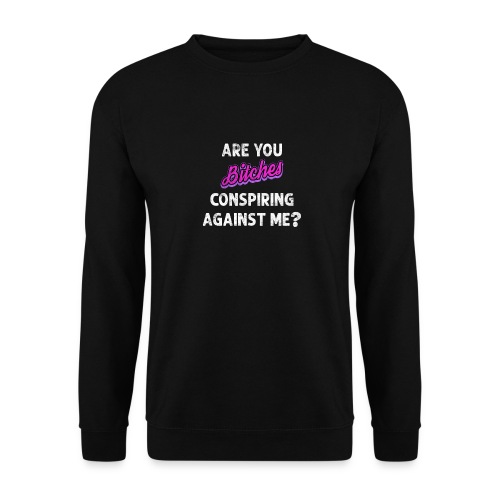 Are You Bitches Conspiring Against Me? - Unisex sweater