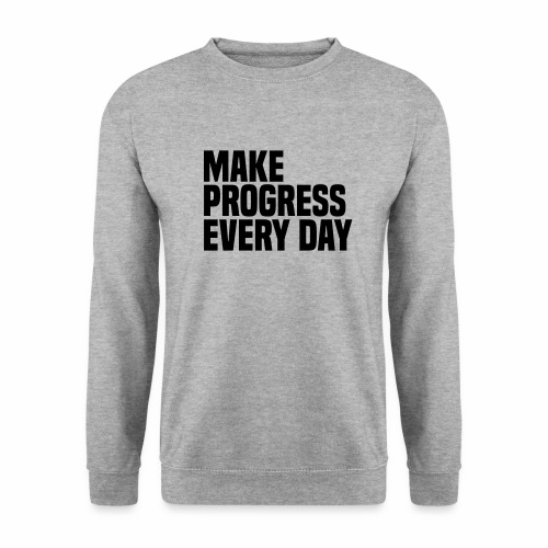 MAKE PROGRESS EVERY DAY - Unisex Sweatshirt