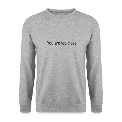 you're too close - Unisex sweater