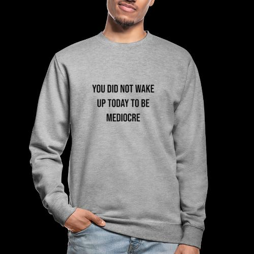 You did not wake up today to be mediocre - Felpa unisex