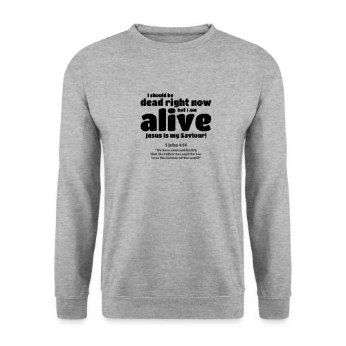 I Should be dead right now, but I am alive. - Unisex Sweatshirt