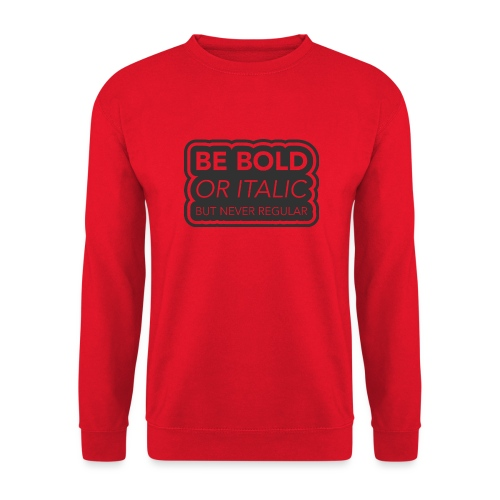 Be bold, or italic but never regular - Unisex sweater