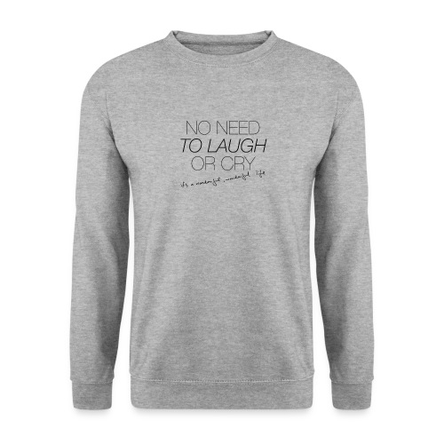 No Need to laugh or cry - Unisex Sweatshirt