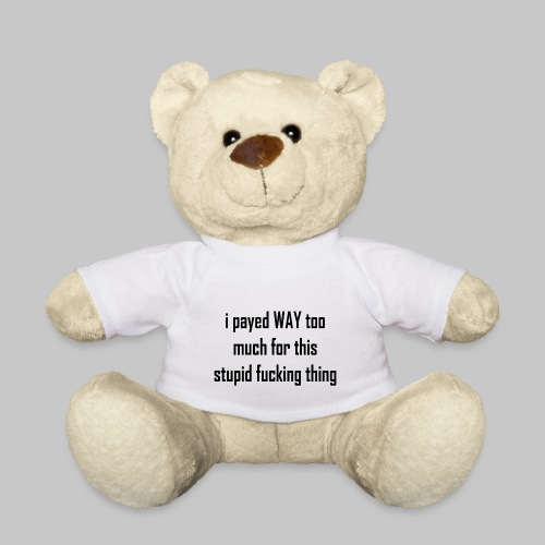 I payed WAY too much for this stupid fucking thing - Teddy Bear