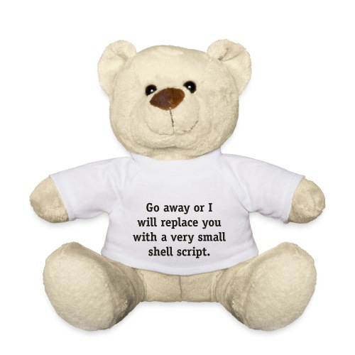 Go away or I will replace you with a very small - Teddy Bear