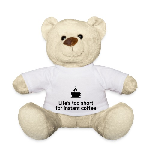 Life's too short for instant coffee - large - Teddy Bear