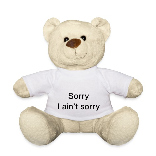 Sorry, I ain't sorry - Teddy Bear