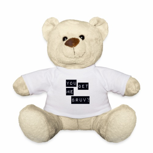You get me bruv - Teddy Bear