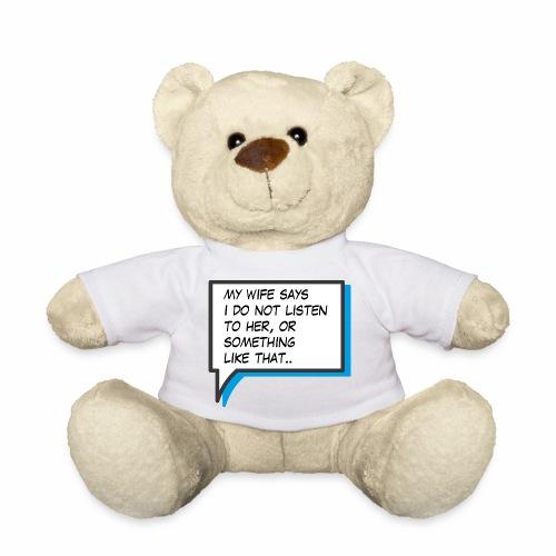 My wife says I do not listen to her - Teddy Bear