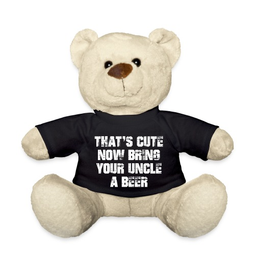 That's Cute Now Bring Your Uncle A Beer - Teddy Bear
