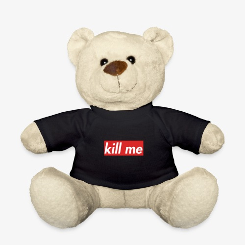 kill me - Teddy Bear
